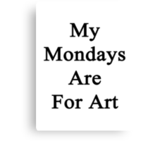 My Mondays Are For Art  Canvas Print