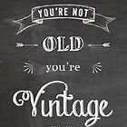 You're not old - you're vintage by rperrydesign