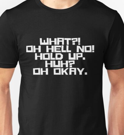 What?! Oh Hell No! Hold Up. Huh? Oh Okay. (White Lettering) Unisex T-Shirt