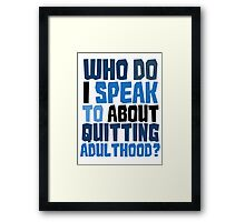Who do I speak to about quitting adulthood? Framed Print