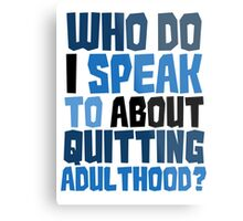 Who do I speak to about quitting adulthood? Metal Print