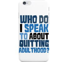 Who do I speak to about quitting adulthood? iPhone Case/Skin
