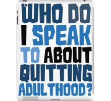 Who do I speak to about quitting adulthood? iPad Case/Skin