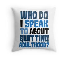 Who do I speak to about quitting adulthood? Throw Pillow