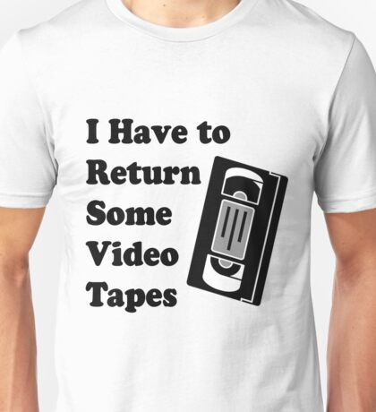 I have to return some video tapes Unisex T-Shirt