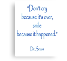 """Don't cry because it's over, smile because it happened."" Dr. Seuss Canvas Print"