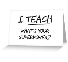 I Teach What Is Your Superpower? Greeting Card