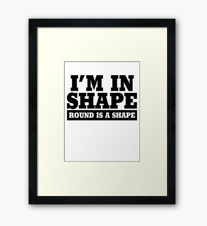 I'm in shape - Round is a shape Framed Print