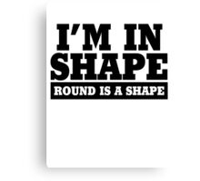 I'm in shape - Round is a shape Canvas Print