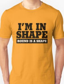I'm in shape - Round is a shape Unisex T-Shirt