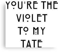 You're the Violet to my Tate Canvas Print