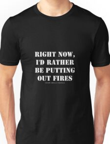 Right Now, I'd Rather Be Putting Out Fires - White Text Unisex T-Shirt