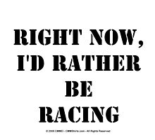 Right Now, I'd Rather Be Racing - Black Text by cmmei