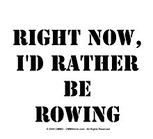 Right Now, I'd Rather Be Rowing - Black Text by cmmei