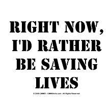 Right Now, I'd Rather Be Saving Lives - Black Text by cmmei