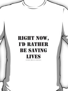 Right Now, I'd Rather Be Saving Lives - Black Text T-Shirt