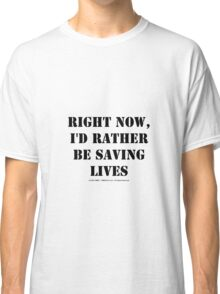 Right Now, I'd Rather Be Saving Lives - Black Text Classic T-Shirt