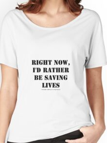 Right Now, I'd Rather Be Saving Lives - Black Text Women's Relaxed Fit T-Shirt