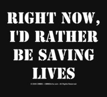 Right Now, I'd Rather Be Saving Lives - White Text by cmmei