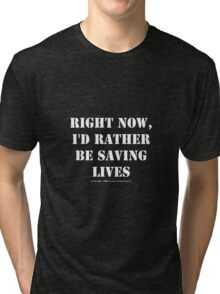 Right Now, I'd Rather Be Saving Lives - White Text Tri-blend T-Shirt
