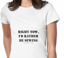 Right Now, I'd Rather Be Sewing - Black Text Womens Fitted T-Shirt