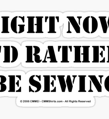 Right Now, I'd Rather Be Sewing - Black Text Sticker