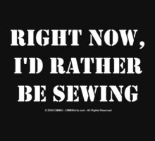 Right Now, I'd Rather Be Sewing - White Text by cmmei