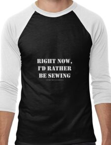 Right Now, I'd Rather Be Sewing - White Text Men's Baseball ¾ T-Shirt