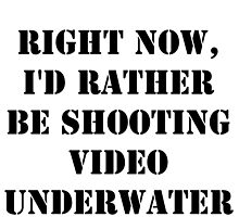 Right Now, I'd Rather Be Shooting Underwater Video - Black Text by cmmei