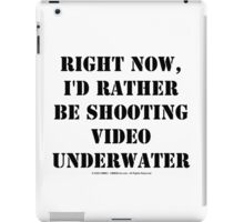 Right Now, I'd Rather Be Shooting Underwater Video - Black Text iPad Case/Skin