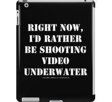 Right Now, I'd Rather Be Shooting Underwater Video - White Text iPad Case/Skin