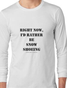 Right Now, I'd Rather Be Snowshoeing - Black Text Long Sleeve T-Shirt