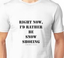 Right Now, I'd Rather Be Snowshoeing - Black Text Unisex T-Shirt