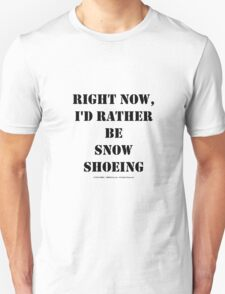 Right Now, I'd Rather Be Snowshoeing - Black Text T-Shirt