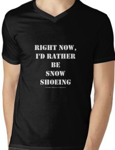 Right Now, I'd Rather Be Snowshoeing - White Text Mens V-Neck T-Shirt