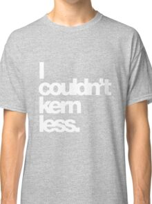 I couldn't kern less. Classic T-Shirt