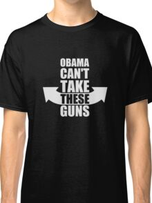 Barack Obama Can't Take These Guns Classic T-Shirt