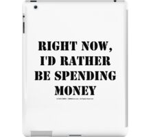 Right Now, I'd Rather Be Spending Money - Black Text iPad Case/Skin