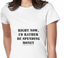 Right Now, I'd Rather Be Spending Money - Black Text Womens Fitted T-Shirt