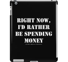 Right Now, I'd Rather Be Spending Money - White Text iPad Case/Skin