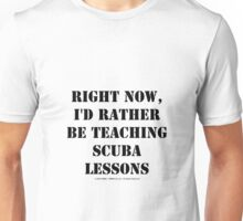 Right Now, I'd Rather Be Teaching Scuba Lessons - Black Text Unisex T-Shirt