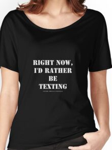 Right Now, I'd Rather Be Texting - White Text Women's Relaxed Fit T-Shirt