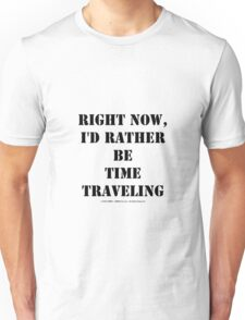 Right Now, I'd Rather Be Time Traveling - Black Text Unisex T-Shirt