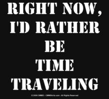 Right Now, I'd Rather Be Time Traveling - White Text by cmmei