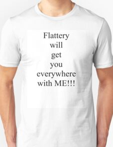 Flattery will get you everywhere with me! T-Shirt
