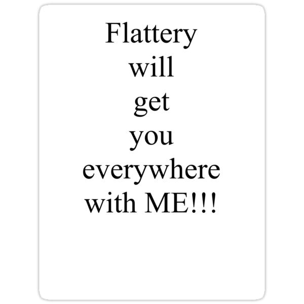 Flattery will get you everywhere with me! by Pictologist