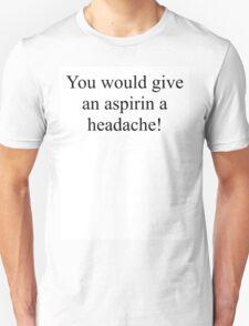 You would give an aspirin a headache. Unisex T-Shirt
