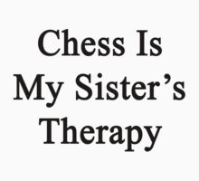 Chess Is My Sister's Therapy  by supernova23