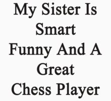 My Sister Is Smart Funny And A Great Chess Player  by supernova23