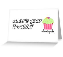 """""""What's your Trouble?"""" - team cupcake Greeting Card"""